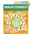 Behave Yourself!: The Essential Guide To International Etiquette