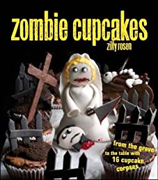 Zombie Cupcakes: From the Grave to the Table with 16 Cupcake Corpses