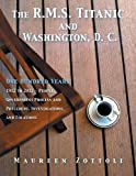 img - for The R.M.S. Titanic and Washington, D. C.: One Hundred Years: 1912 to 2012 - People, Government Process and Precedent, Investigations, and Locations book / textbook / text book