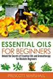 Essential Oils for Beginners: Unlock the Secrets of Essential Oils and Aromatherapy for Absolute Beginners (Essential Oils Book - Learn to Heal, De-Stress, ... Weight with Aromatherapy and Natural Oils)