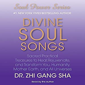 Divine Soul Songs: Sacred Practical Treasures to Heal, Rejuvenate, and Transform You, Humanity, Mother Earth, and All Universes | [Zhi Gang Sha]