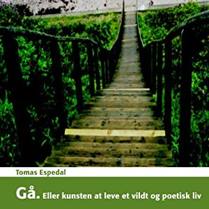 Gå: Eller kunsten at leve et vildt og poetisk liv: [Go: Or the Art of Living a Wild and Poetic Life] | [Tomas Espedal]