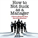 How to Not Suck as a Manager: 5 Facts to Bring Any Boss Out of the Basement | A. P. Grow