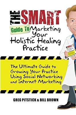 The Smart Guide To Marketing Your Holistic Healing Practice: The ultimate guide to growing your practice using social networking and internet marketing by Greg Pitstick (2010-07-01)