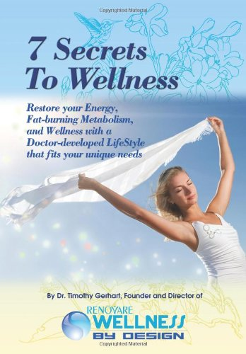 7 Secrets To Wellness: Restore Your Energy, Fat-Burning Metabolism, And Wellness With A Doctor-Developed Lifestyle That Fits Your Unique Needs