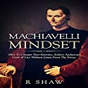 Machiavelli Mindset: How to Conquer Your Enemies, Achieve Audacious Goals & Live Without Limits from the Prince Audiobook by R Shaw Narrated by Jim D Johnston