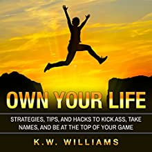 Own Your Life: Strategies, Tips, and Hacks to Kick Ass, Take Names, and Be at the Top of Your Game Audiobook by K.W. Williams Narrated by Jim D Johnston