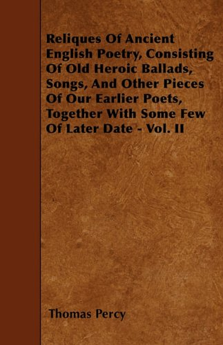 Reliques Of Ancient English Poetry, Consisting Of Old Heroic Ballads, Songs, And Other Pieces Of Our Earlier Poets, Together With Some Few Of Later Date - Vol. II