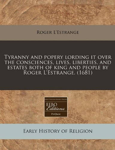 Tyranny and popery lording it over the consciences, lives, liberties, and estates both of king and people by Roger L'Estrange. (1681)