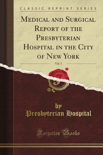 Medical and Surgical Report of the Presbyterian Hospital in the City of New York, Vol. 5 (Classic Reprint)