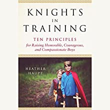 Knights in Training: Ten Principles for Raising Honorable, Courageous, and Compassionate Boys | Livre audio Auteur(s) : Heather Haupt Narrateur(s) : Heather Haupt