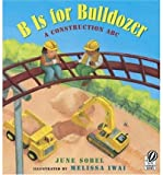 B Is for Bulldozer: A Construction ABC [ B IS FOR BULLDOZER: A CONSTRUCTION ABC BY Sobel, June ( Author ) May-01-2006