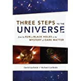 Three Steps to the Universe: From the Sun to Black Holes to the Mystery of Dark Matterby David Garfinkle