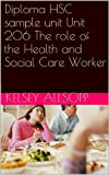 Diploma HSC sample unit Unit 206 The role of the Health and Social Care Worker