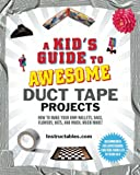 A Kids Guide to Awesome Duct Tape Projects: How to Make Your Own Wallets, Bags, Flowers, Hats, and Much, Much More!