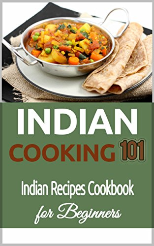 Indian Cooking 101: Indian Recipes Cookbook for Beginners (Indian Food Recipes - Indian Food Cookbook for Beginners) by Dipak Sulmani