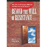 Beyond the Wall of Resistance: Why 70% of All Changes Still Fail--and What You Can Do About It ~ Rick Maurer