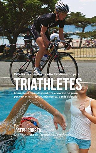 Recetas de comidas de Alto Rendimiento para triatletas: Aumente el músculo y reduzca el exceso de grasa para estar más rápido, más fuerte, y más delgado