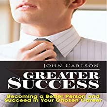 Greater Success: Becoming a Better Person and Succeed in Your Chosen Career (       UNABRIDGED) by John Carlson Narrated by Steven A. Gannett