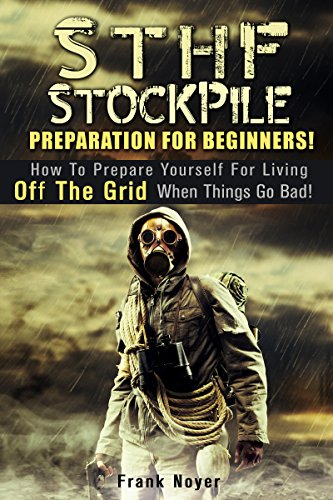Frank Noyer - STHF Stockpile Preparation for Beginners!: How to Prepare Yourself for Living off the Grid when things Go Bad! (Prepper's Guide To Survival)