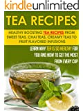 Tea Recipes: Healthy Boosting Tea Recipes From Sweet Teas, Chai Teas, Creamy Teas To Fruit Flavored Infusions-Learn Why Tea Is So Healthy For You And How ... Herbal Healing Book 6) (English Edition)