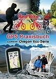 GPS Praxisbuch Garmin Oregon 6xx-Serie: Praxis- und modellbezogen für einen schnellen Einstieg