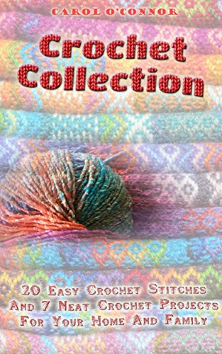 Crochet Collection: 20 Easy Crochet Stitches And 7 Neat Crochet Projects For Your Home And Family: (How To Crochet...