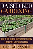 Raised Bed Gardening: How to Use Simple Raised Beds to Grow a Beautiful Vegetable Garden (Raised Bed Garden - Your Ultimate Guide to Planting the Best Garden) (English Edition)