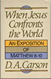 When Jesus Confronts the World: An Exposition of Matthew 8-10 (0801025222) by Carson, D. A.