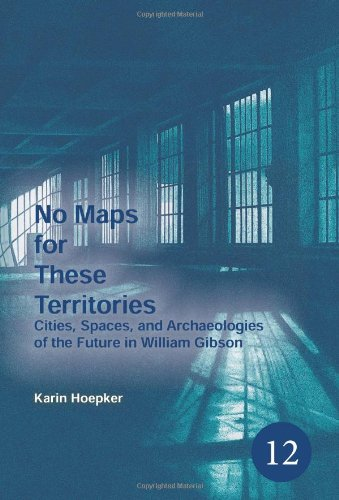 No Maps for These Territories: Cities, Spaces, and Archaeologies of the Future in William Gibson. (Spatial Practices)