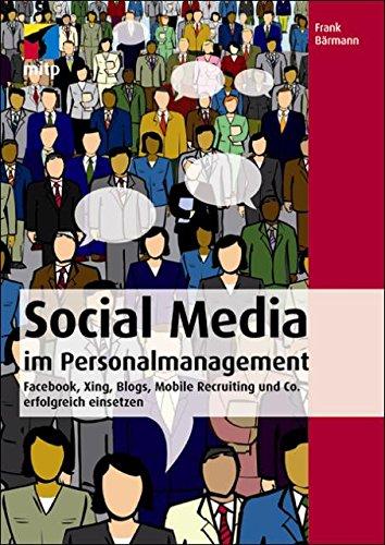 Social Media im Personalmanagement - Facebook, Xing, Blogs, Mobile Recruiting und Co. erfolgreich einsetzen