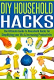 DIY Household Hacks: The Ultimate Guide to Household Hacks for Simplifying Your Life & Increasing Productivity