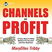 Channels of Profit: 12 Easy Ways to Make Millions for Yourself and Your Business | MaryEllen Tribby