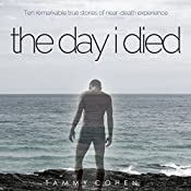 The Day I Died: Ten Remarkable True Stories of Near-Death Experience | [Tammy Cohen]