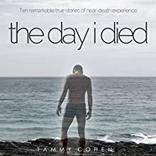 The Day I Died: Ten Remarkable True Stories of Near-Death Experience Audiobook by Tammy Cohen Narrated by Simon Whistler