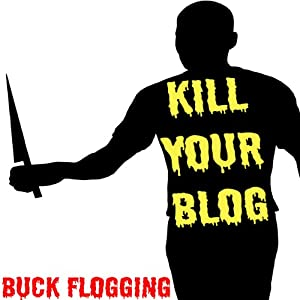 Kill Your Blog: 12 Reasons Why You Should Stop F#$%ing Blogging! | [Buck Flogging]