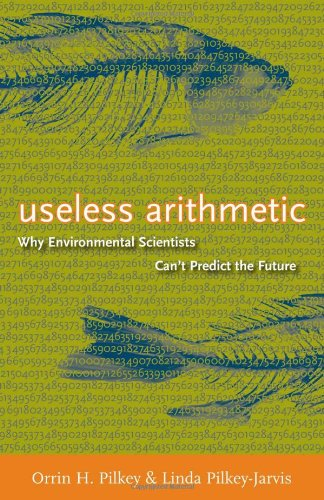 Useless Arithmetic: Why Environmental Scientists Can't Predict the Future: Orrin H. Pilkey, Linda Pilkey-Jarvis: 9780231132121: Amazon.com: Books