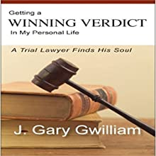 Getting a Winning Verdict in My Personal Life: A Trial Lawyer Finds His Soul Audiobook by J. Gary Gwilliam Narrated by J. Gary Gwilliam, Tim Paulson