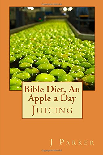 Bible Diet, An Apple a Day: Juicing (Volume 3) by J Z Parker