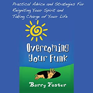Overcoming Your Funk: Practical Advice and Strategies for Reigniting Your Spirit and Taking Charge of Your Life | [Barry Foster]