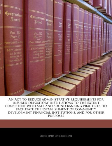 An Act to reduce administrative requirements for insured depository institutions to the extent consistent with safe and sound banking practices, to ... institutions, and for other purposes