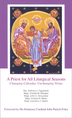 A Priest for All Liturgical Seasons: Changing Calendar, Unchanging Virtue, Rev. Anthony J. Figueiredo, Msgr. Charles M. Manga, Msgr. John A. Abruzzese, Msgr. Andrew R. Baker, Msgr. Laurence J. Spiteri