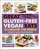 Great Gluten-Free Vegan Eats From Around the World: Fantastic, Allergy-Free Ethnic Recipes