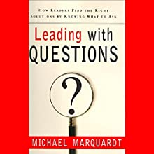Leading with Questions: How Leaders Find the Right Solutions by Knowing What to Ask (       UNABRIDGED) by Michael Marquardt Narrated by Michael Marquardt