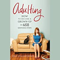 Adulting: How to Become a Grown-up in 468 Easy(ish) Steps (       UNABRIDGED) by Kelly Williams Brown Narrated by Anjili Pal