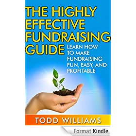 The Highly Effective Fundraising Guide: Learn How To Make Fundraising Fun, Easy, And Profitable (Fundraising for Nonprofits Book 1) (English Edition)