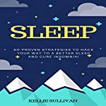 Sleep: 50 Proven Strategies to Hack Your Way to a Better Sleep and Cure Insomnia! | Kellie Sullivan