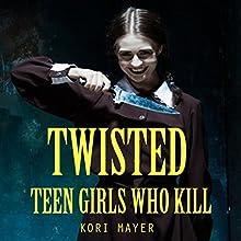 Twisted: Teen Girls Who Kill   Livre audio Auteur(s) : Kori Mayer Narrateur(s) : Rick Barr