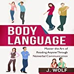 Body Language: Master the Art of Reading Anyone through Nonverbal Communication | J. Wolf