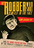The Robber Who Shot Himself in the Face...: ...and 201 More Stupid But True Stories of the World's Dumbest Criminals